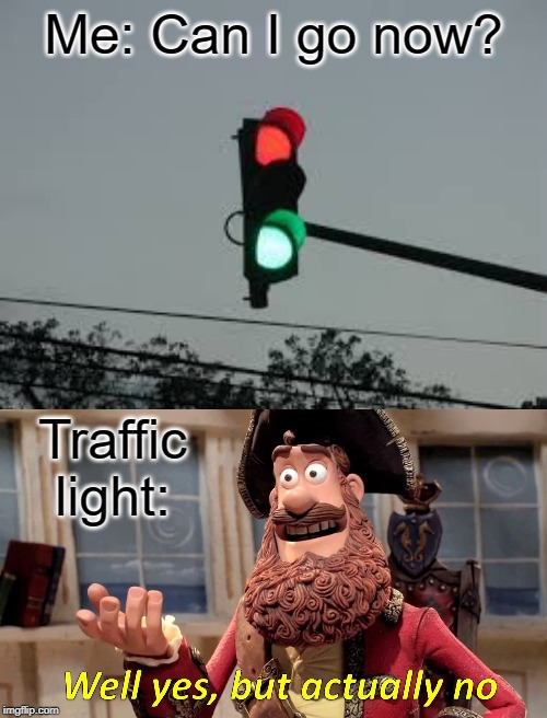 Can I go now? | Me: Can I go now? Traffic light: | image tagged in memes,well yes but actually no,funny,traffic light | made w/ Imgflip meme maker