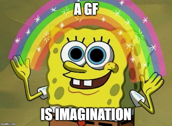 Imagination Spongebob Meme |  A GF; IS IMAGINATION | image tagged in memes,imagination spongebob | made w/ Imgflip meme maker