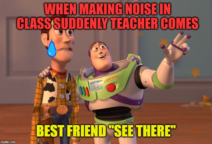 "X, X Everywhere Meme | WHEN MAKING NOISE IN CLASS SUDDENLY TEACHER COMES BEST FRIEND ""SEE THERE"" 
