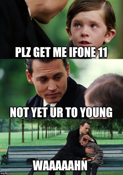 Hayyan gets no phone | PLZ GET ME IFONE 11 NOT YET UR TO YOUNG WAAAAAHN | image tagged in memes,finding neverland | made w/ Imgflip meme maker