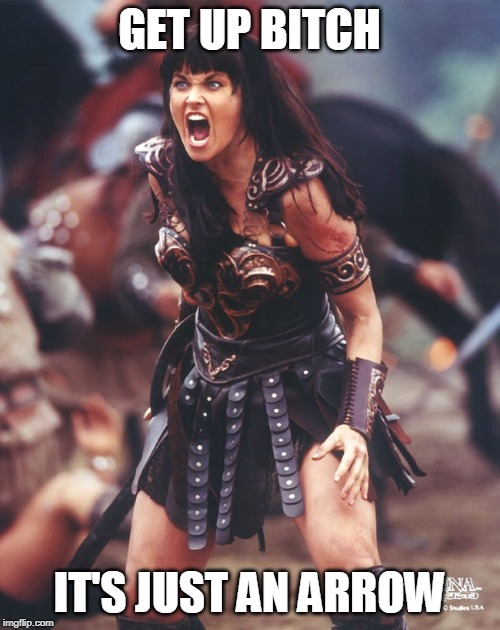 Xena is pissed | GET UP B**CH IT'S JUST AN ARROW | image tagged in xena is pissed | made w/ Imgflip meme maker