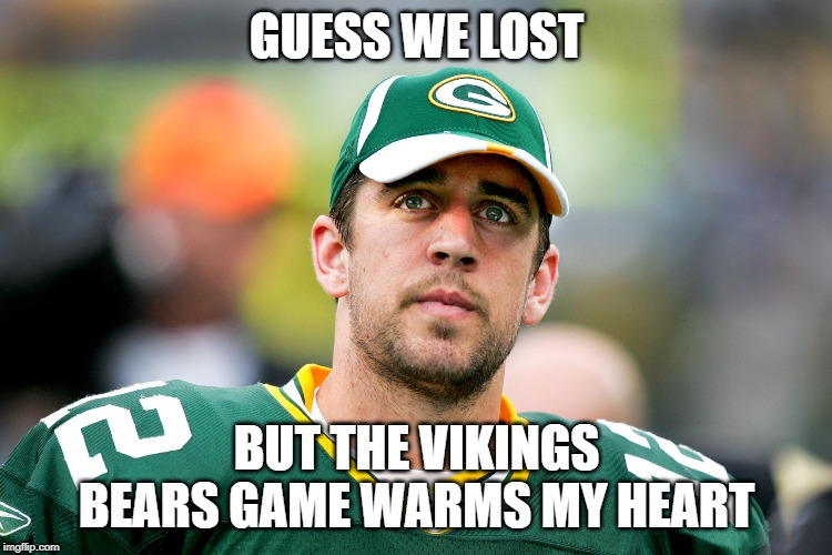 guess the packers lost | GUESS WE LOST BUT THE VIKINGS BEARS GAME WARMS MY HEART | image tagged in aaron rodgers pondering,nfl memes,green bay packers,aaron rodgers,minnesota vikings,chicago bears | made w/ Imgflip meme maker