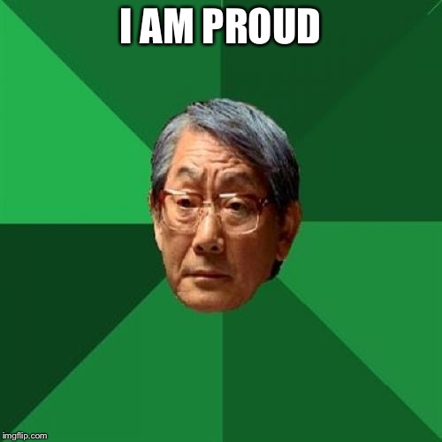 High Expectations Asian Father Meme | I AM PROUD | image tagged in memes,high expectations asian father | made w/ Imgflip meme maker