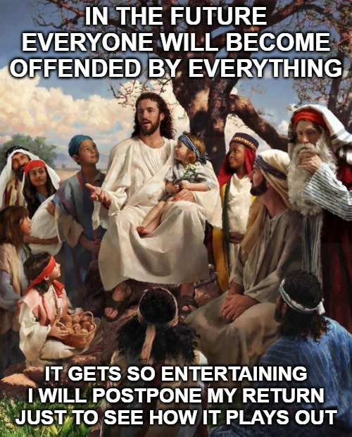 Story Time Jesus | IN THE FUTURE EVERYONE WILL BECOME OFFENDED BY EVERYTHING IT GETS SO ENTERTAINING I WILL POSTPONE MY RETURN JUST TO SEE HOW IT PLAYS OUT | image tagged in story time jesus | made w/ Imgflip meme maker
