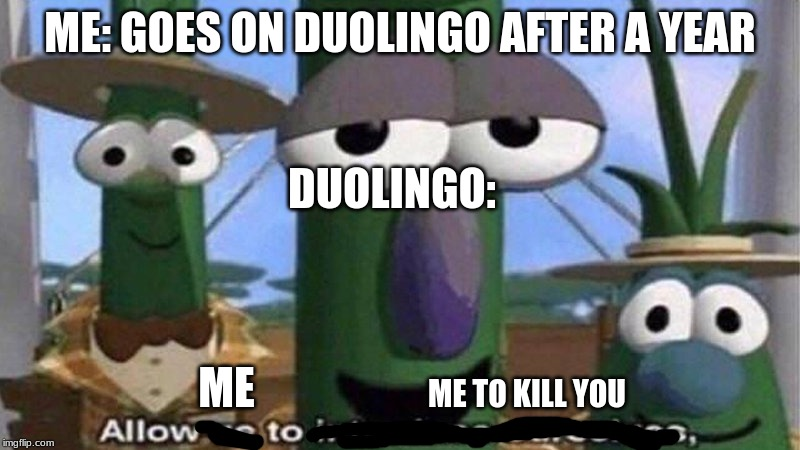 VeggieTales 'Allow us to introduce ourselfs' | ME: GOES ON DUOLINGO AFTER A YEAR DUOLINGO: ME ME TO KILL YOU | image tagged in veggietales 'allow us to introduce ourselfs' | made w/ Imgflip meme maker