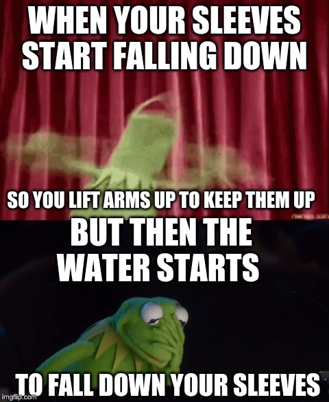 kermit sleeves | WHEN YOUR SLEEVES START FALLING DOWN BUT THEN THE WATER STARTS SO YOU LIFT ARMS UP TO KEEP THEM UP TO FALL DOWN YOUR SLEEVES | image tagged in potato,kermit the frog | made w/ Imgflip meme maker