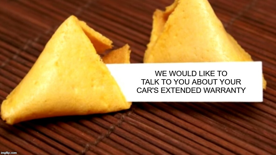 Now they're invading my fortune cookies!!! | WE WOULD LIKE TO TALK TO YOU ABOUT YOUR CAR'S EXTENDED WARRANTY | image tagged in fortune cookie,memes,scams,funny,extended warranties,bad fortunes | made w/ Imgflip meme maker