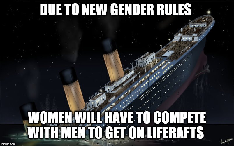 Sinking Ship |  DUE TO NEW GENDER RULES; WOMEN WILL HAVE TO COMPETE WITH MEN TO GET ON LIFERAFTS | image tagged in sinking ship | made w/ Imgflip meme maker