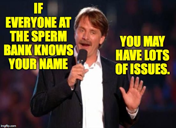 Jeff Foxworthy |  IF EVERYONE AT THE SPERM BANK KNOWS YOUR NAME; YOU MAY HAVE LOTS OF ISSUES. | image tagged in jeff foxworthy,memes,issues | made w/ Imgflip meme maker