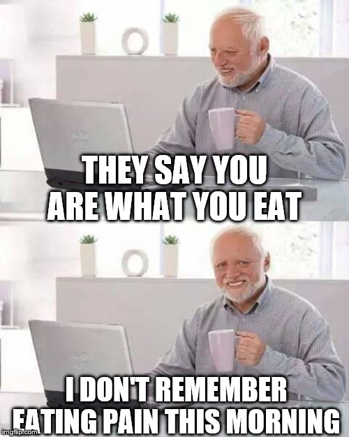 Hide the Pain Harold | THEY SAY YOU ARE WHAT YOU EAT I DON'T REMEMBER EATING PAIN THIS MORNING | image tagged in memes,hide the pain harold,frosty | made w/ Imgflip meme maker