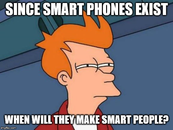 Futurama Fry | SINCE SMART PHONES EXIST WHEN WILL THEY MAKE SMART PEOPLE? | image tagged in memes,futurama fry | made w/ Imgflip meme maker