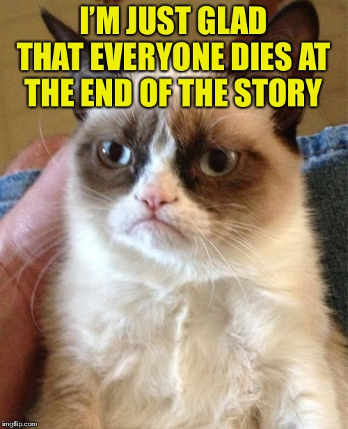 Grumpy Cat Meme | I'M JUST GLAD THAT EVERYONE DIES AT THE END OF THE STORY | image tagged in memes,grumpy cat | made w/ Imgflip meme maker