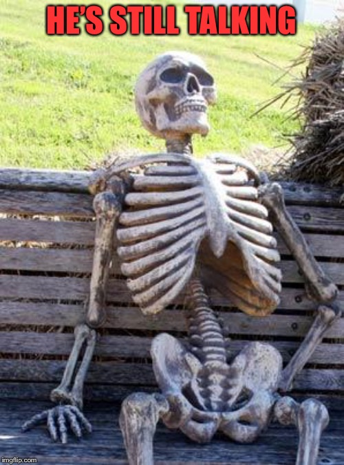 Waiting Skeleton Meme | HE'S STILL TALKING | image tagged in memes,waiting skeleton | made w/ Imgflip meme maker