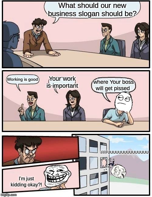 Boardroom meeting suggestion (Featuring, The Rage Face) |  What should our new business slogan should be? Working is good; Your work is important; where Your boss will get pissed; FFFUUUUUUUUUUUUUUU; I'm just kidding okay?! | image tagged in memes,boardroom meeting suggestion,rage comics,fffffffuuuuuuuuuuuu,troll face | made w/ Imgflip meme maker