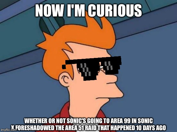 Futurama Fry Meme | NOW I'M CURIOUS WHETHER OR NOT SONIC'S GOING TO AREA 99 IN SONIC X FORESHADOWED THE AREA 51 RAID THAT HAPPENED 10 DAYS AGO | image tagged in memes,futurama fry | made w/ Imgflip meme maker