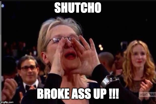 meryl streep |  SHUTCHO; BROKE ASS UP !!! | image tagged in meryl streep | made w/ Imgflip meme maker