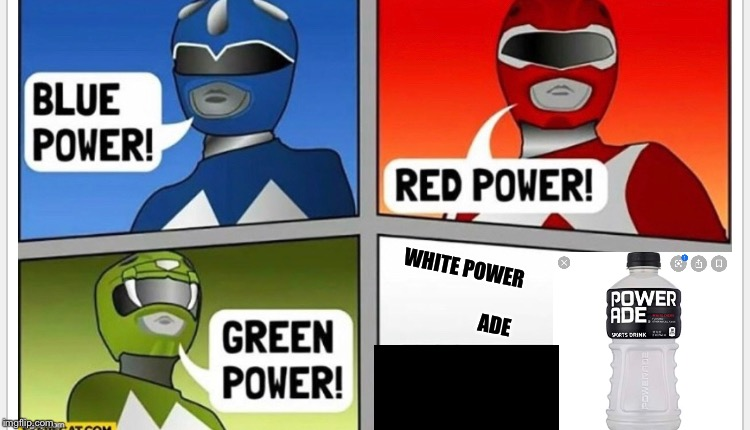 WHITE POWER                              ADE | image tagged in power rangers | made w/ Imgflip meme maker