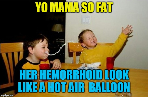 Yo Mamas So Fat |  YO MAMA SO FAT; HER HEMORRHOID LOOK LIKE A HOT AIR  BALLOON | image tagged in memes,yo mamas so fat | made w/ Imgflip meme maker