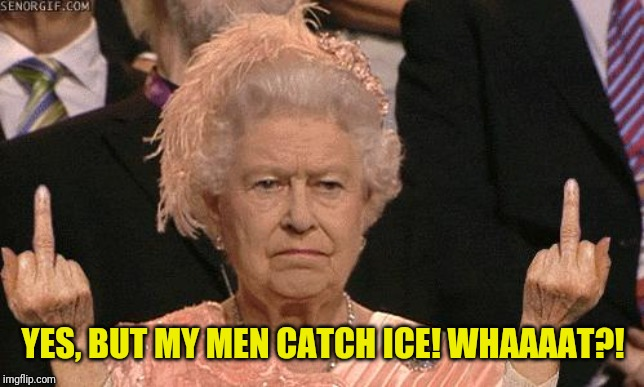 Queen Elizabeth Flipping The Bird | YES, BUT MY MEN CATCH ICE! WHAAAAT?! | image tagged in queen elizabeth flipping the bird | made w/ Imgflip meme maker