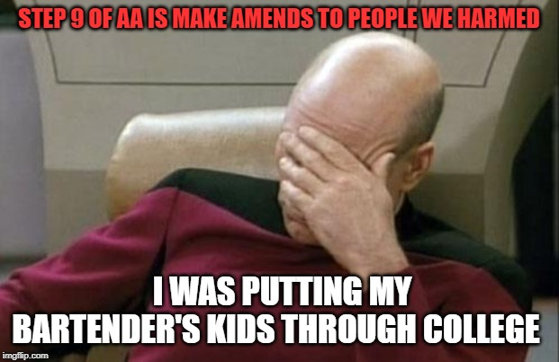 one wants to be a psychiatrist with a specialty in addiction |  STEP 9 OF AA IS MAKE AMENDS TO PEOPLE WE HARMED; I WAS PUTTING MY BARTENDER'S KIDS THROUGH COLLEGE | image tagged in memes,captain picard facepalm | made w/ Imgflip meme maker