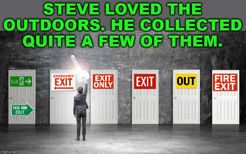 The only out doors that I like |  STEVE LOVED THE OUTDOORS. HE COLLECTED QUITE A FEW OF THEM. | image tagged in outdoors,signs,exit,bad pun | made w/ Imgflip meme maker