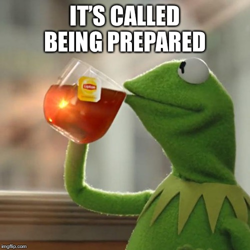 But Thats None Of My Business Meme | IT'S CALLED BEING PREPARED | image tagged in memes,but thats none of my business,kermit the frog | made w/ Imgflip meme maker