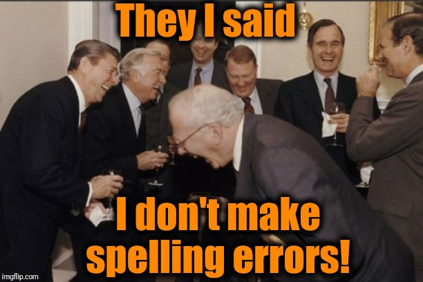 Laughing Men In Suits | They I said I don't make spelling errors! | image tagged in memes,laughing men in suits | made w/ Imgflip meme maker