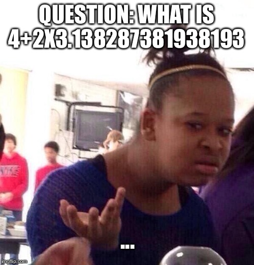Black Girl Wat |  QUESTION: WHAT IS 4+2X3.138287381938193; ... | image tagged in memes,black girl wat | made w/ Imgflip meme maker