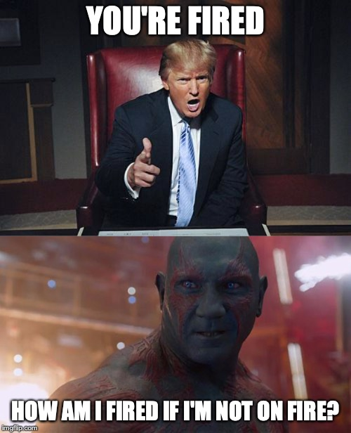 YOU'RE FIRED; HOW AM I FIRED IF I'M NOT ON FIRE? | image tagged in drax,donald trump you're fired | made w/ Imgflip meme maker