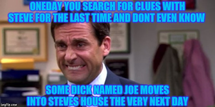 Not Steve.. | ONEDAY YOU SEARCH FOR CLUES WITH STEVE FOR THE LAST TIME AND DONT EVEN KNOW SOME DICK NAMED JOE MOVES INTO STEVES HOUSE THE VERY NEXT DAY | image tagged in michael scott upset,blues clues,steve,joe,emotional | made w/ Imgflip meme maker