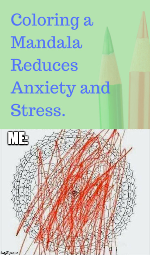 ME: | image tagged in coloring,stress,relief | made w/ Imgflip meme maker