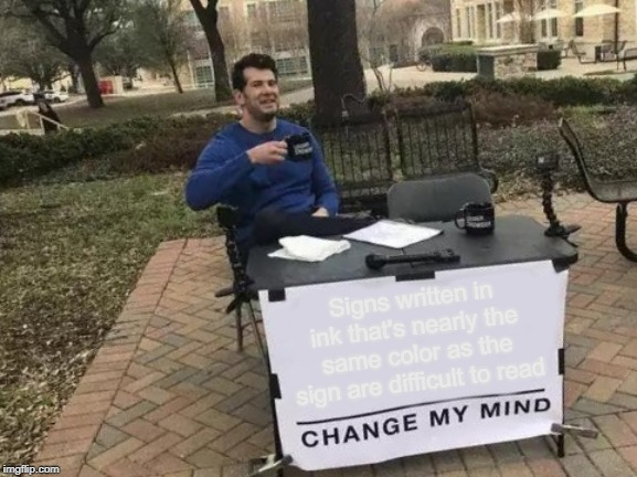 Change My Mind | Signs written in ink that's nearly the same color as the sign are difficult to read | image tagged in memes,change my mind,signs,annoying | made w/ Imgflip meme maker