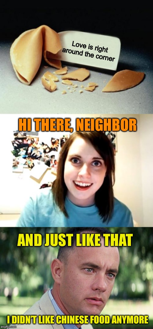 Misfortune cookie |  Love is right around the corner; HI THERE, NEIGHBOR; AND JUST LIKE THAT; I DIDN'T LIKE CHINESE FOOD ANYMORE | image tagged in memes,overly attached girlfriend,fortune cookie,and just like that,funny,forrest gump | made w/ Imgflip meme maker