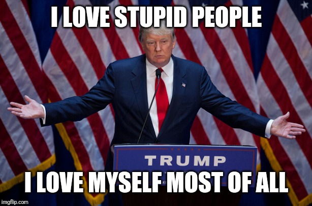 Donald Trump | I LOVE STUPID PEOPLE I LOVE MYSELF MOST OF ALL | image tagged in donald trump | made w/ Imgflip meme maker