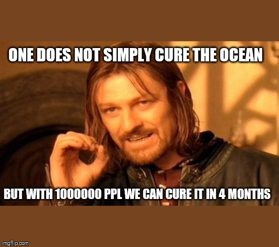 One Does Not Simply Meme | ONE DOES NOT SIMPLY CURE THE OCEAN BUT WITH 1000000 PPL WE CAN CURE IT IN 4 MONTHS | image tagged in memes,one does not simply | made w/ Imgflip meme maker