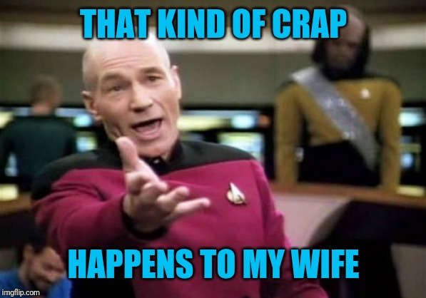 Picard Wtf Meme | THAT KIND OF CRAP HAPPENS TO MY WIFE | image tagged in memes,picard wtf | made w/ Imgflip meme maker