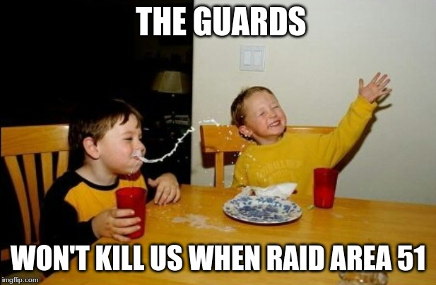 Yo Mamas So Fat |  THE GUARDS; WON'T KILL US WHEN RAID AREA 51 | image tagged in memes,yo mamas so fat | made w/ Imgflip meme maker