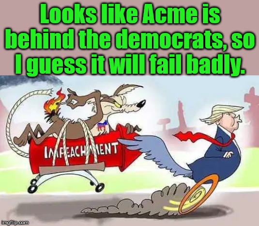 Wiley Nancy, super genius. |  Looks like Acme is behind the democrats, so I guess it will fail badly. | image tagged in acme,democrats,failure,impeachment | made w/ Imgflip meme maker