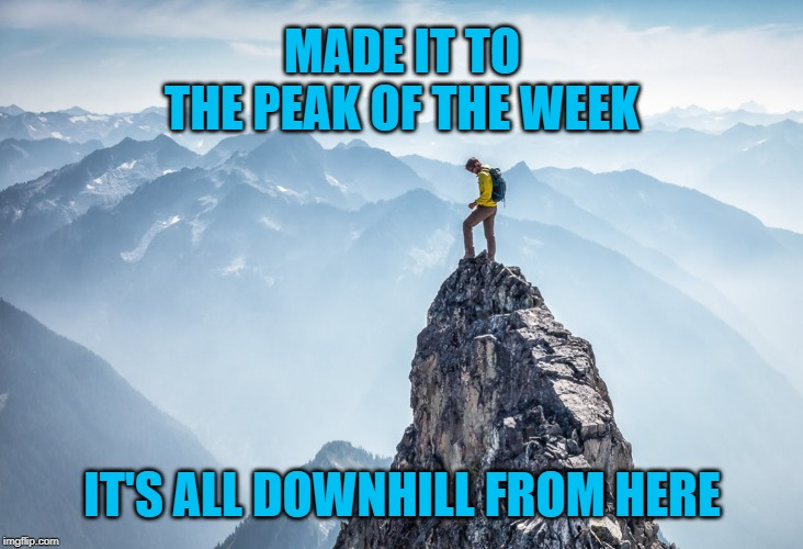 Happy Hump Day! It's all downhill from here! | MADE IT TO THE PEAK OF THE WEEK IT'S ALL DOWNHILL FROM HERE | image tagged in mountain top,memes,wednesday,hump day,work | made w/ Imgflip meme maker