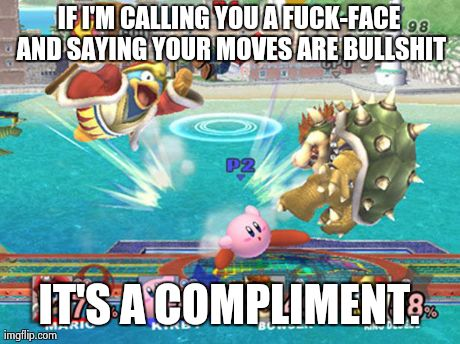 IF I'M CALLING YOU A F**K-FACE AND SAYING YOUR MOVES ARE BULLSHIT IT'S A COMPLIMENT. | image tagged in gaming | made w/ Imgflip meme maker