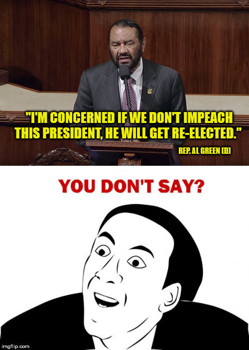 "At least he's honest about it. | ""I'M CONCERNED IF WE DON'T IMPEACH THIS PRESIDENT, HE WILL GET RE-ELECTED."" REP. AL GREEN (D) 