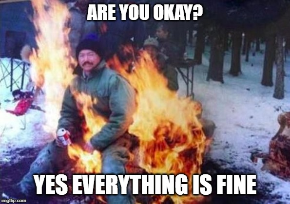 LIGAF | ARE YOU OKAY? YES EVERYTHING IS FINE | image tagged in memes,ligaf | made w/ Imgflip meme maker