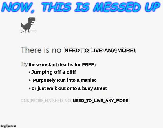 No Internet |  NOW, THIS IS MESSED UP; NEED TO LIVE ANY MORE! these instant deaths for FREE:; Jumping off a cliff; Purposely Run into a maniac; or just walk out onto a busy street; NEED_TO_LIVE_ANY_MORE | image tagged in no internet | made w/ Imgflip meme maker