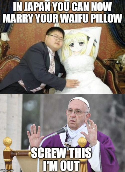 Anime Week September 29 To October 5 A Dankmaster546 And 1forpeace Event | IN JAPAN YOU CAN NOW MARRY YOUR WAIFU PILLOW SCREW THIS I'M OUT | image tagged in anime meme,anime week,waifu | made w/ Imgflip meme maker