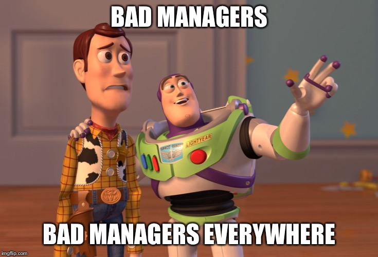X, X Everywhere Meme | BAD MANAGERS BAD MANAGERS EVERYWHERE | image tagged in memes,x x everywhere | made w/ Imgflip meme maker