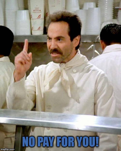 soup nazi | NO PAY FOR YOU! | image tagged in soup nazi | made w/ Imgflip meme maker
