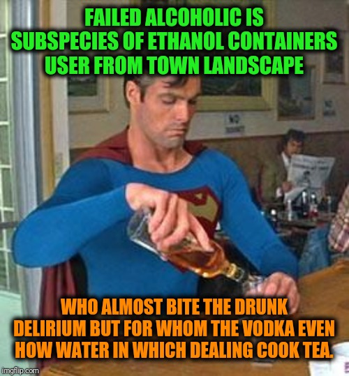 -One drop even in meds syrup is much enough. | FAILED ALCOHOLIC IS SUBSPECIES OF ETHANOL CONTAINERS USER FROM TOWN LANDSCAPE WHO ALMOST BITE THE DRUNK DELIRIUM BUT FOR WHOM THE VODKA EVEN | image tagged in drunk superman,superman,alcohol,alcoholic,addiction,drunk | made w/ Imgflip meme maker