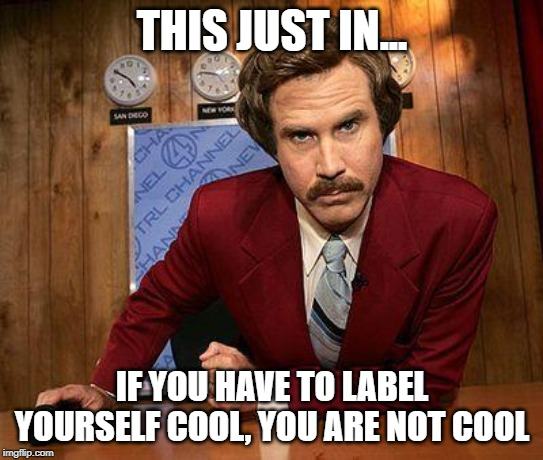 ron burgundy | THIS JUST IN... IF YOU HAVE TO LABEL YOURSELF COOL, YOU ARE NOT COOL | image tagged in ron burgundy | made w/ Imgflip meme maker