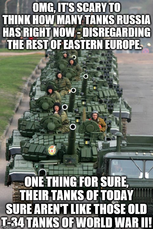 OMG, IT'S SCARY TO THINK HOW MANY TANKS RUSSIA HAS RIGHT NOW - DISREGARDING THE REST OF EASTERN EUROPE. ONE THING FOR SURE, THEIR TANKS OF T | image tagged in russian tank parade 3 | made w/ Imgflip meme maker