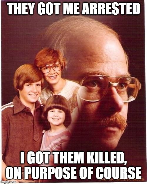 Vengeance Dad | THEY GOT ME ARRESTED I GOT THEM KILLED, ON PURPOSE OF COURSE | image tagged in memes,vengeance dad | made w/ Imgflip meme maker